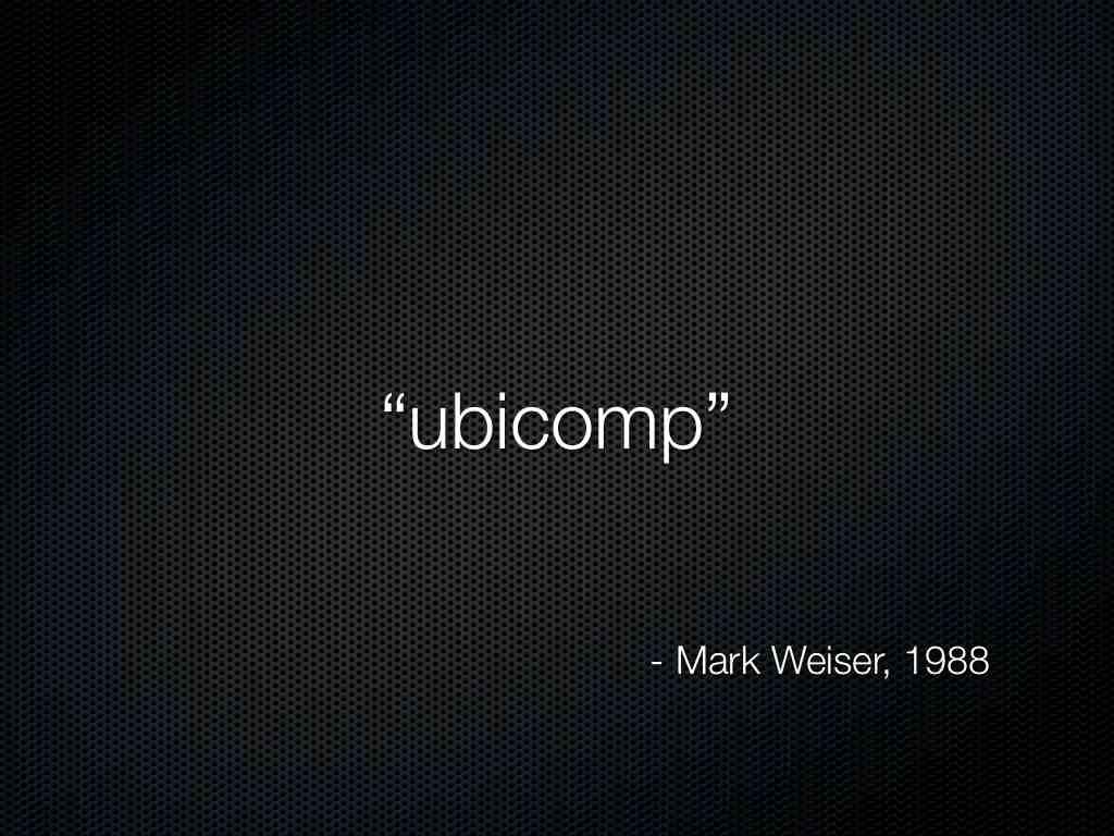 Ubiquitous Computing Weiser Ubiquitous Computing